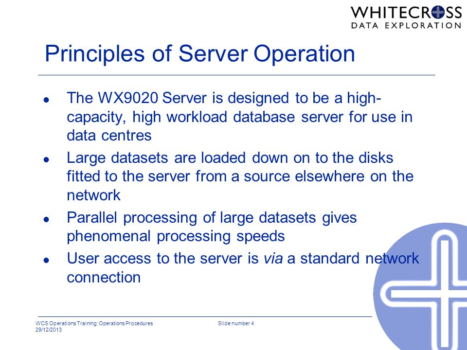 WCS Operations Training: Operations Procedures 29/12/2013 Slide number 4 Principles of Server Operation l The WX9020 Server is designed to be a high-
