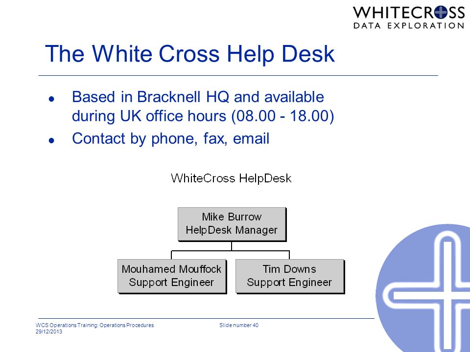 WCS Operations Training: Operations Procedures 29/12/2013 Slide number 40 The White Cross Help Desk l Based in Bracknell HQ and available during UK of