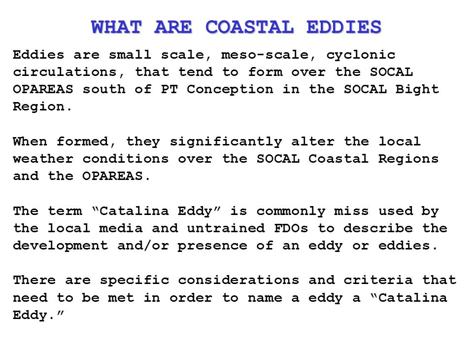 Eddies are small scale, meso-scale, cyclonic circulations, that tend to form over the SOCAL OPAREAS south of PT Conception in the SOCAL Bight Region.