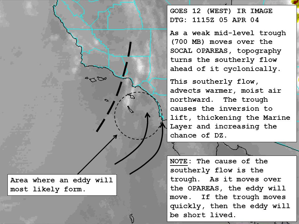 GOES 12 (WEST) IR IMAGE DTG: 1115Z 05 APR 04 As a weak mid-level trough (700 MB) moves over the SOCAL OPAREAS, topography turns the southerly flow ahead of it cyclonically.