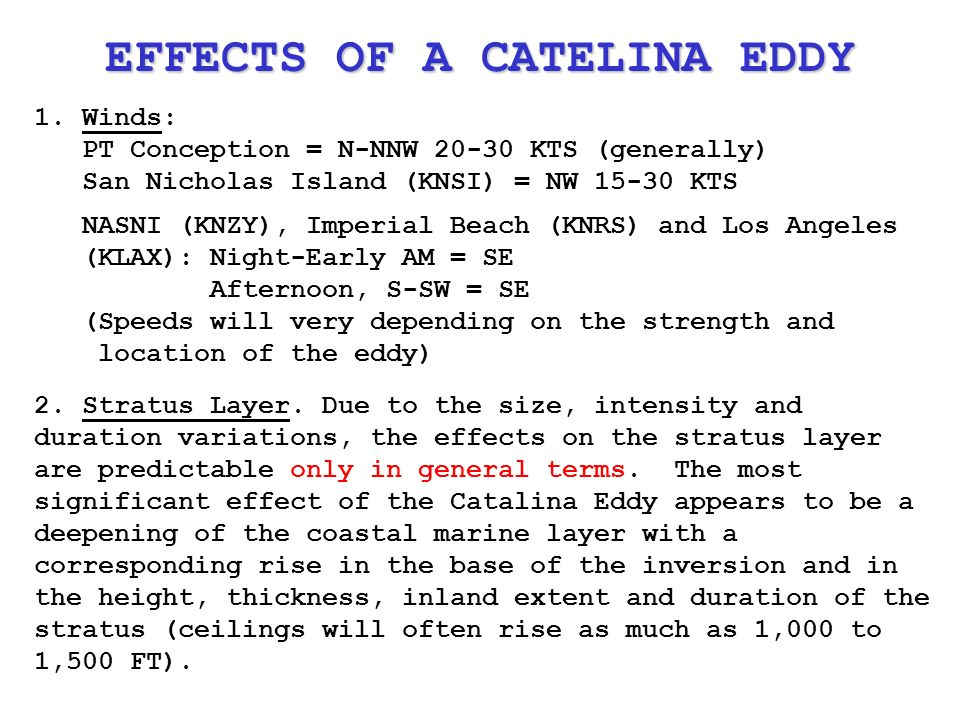 1.Winds: PT Conception = N-NNW KTS (generally) San Nicholas Island (KNSI) = NW KTS NASNI (KNZY), Imperial Beach (KNRS) and Los Angeles (KLAX): Night-Early AM = SE Afternoon, S-SW = SE (Speeds will very depending on the strength and location of the eddy) EFFECTS OF A CATELINA EDDY 2.