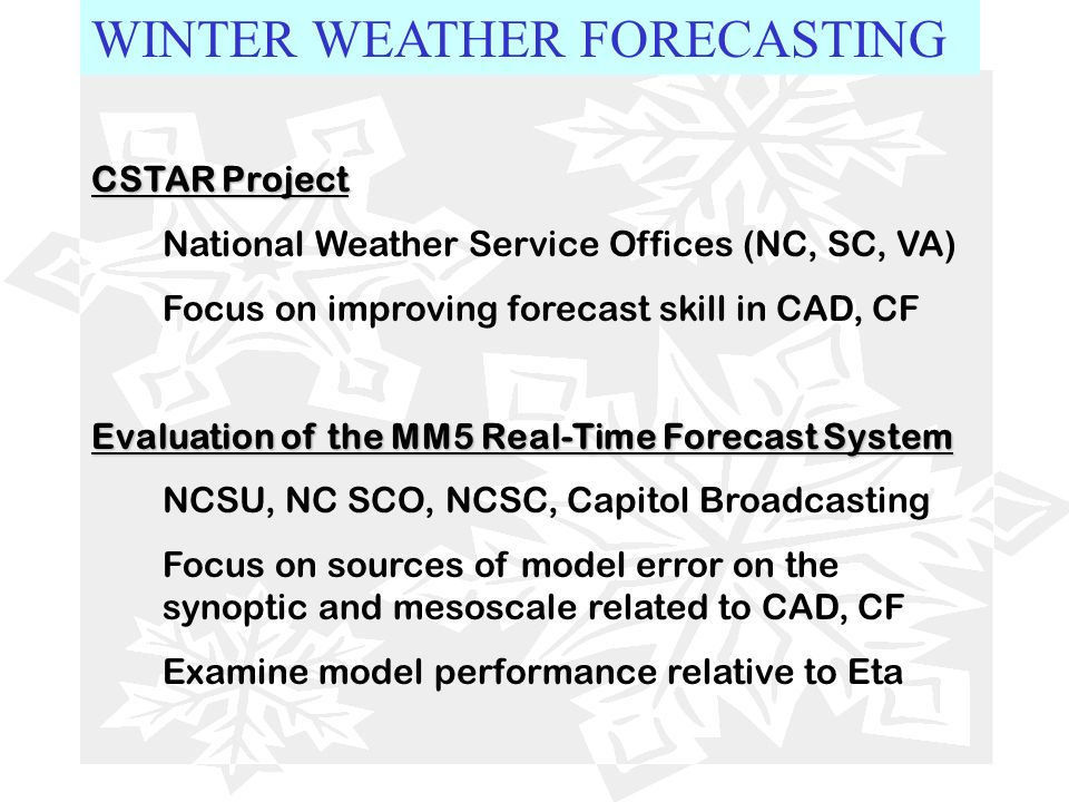 WINTER WEATHER FORECASTING CSTAR Project National Weather Service Offices (NC, SC, VA) Focus on improving forecast skill in CAD, CF Evaluation of the
