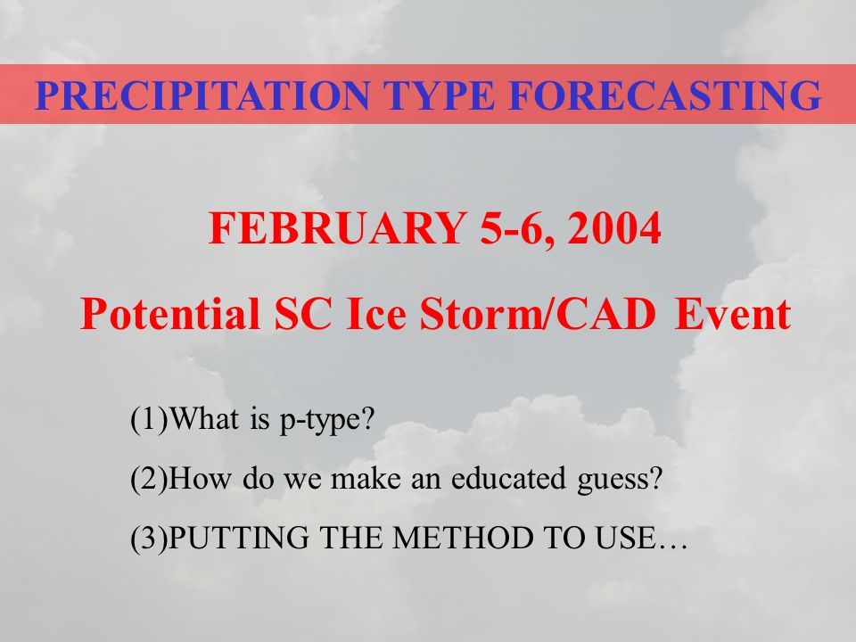 PRECIPITATION TYPE FORECASTING FEBRUARY 5-6, 2004 Potential SC Ice Storm/CAD Event (1)What is p-type.
