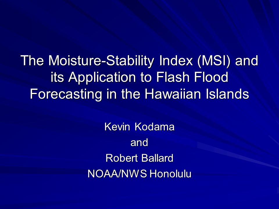 The Moisture-Stability Index (MSI) and its Application to Flash Flood Forecasting in the Hawaiian Islands Kevin Kodama and Robert Ballard NOAA/NWS Hon
