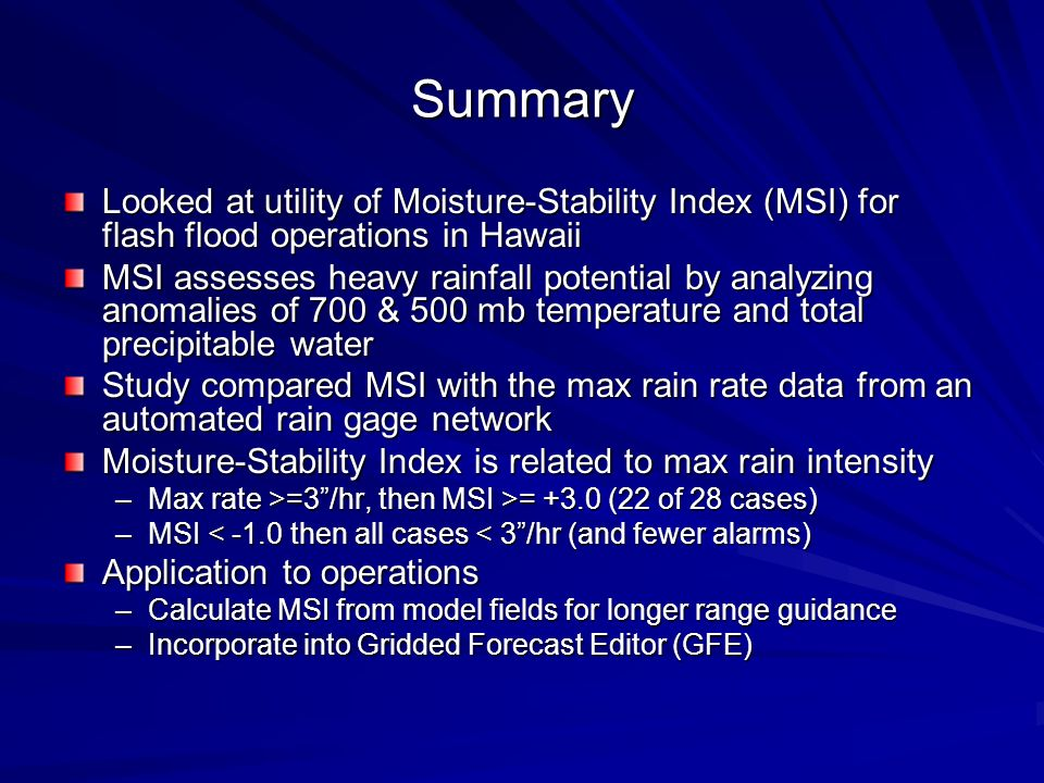Summary Looked at utility of Moisture-Stability Index (MSI) for flash flood operations in Hawaii MSI assesses heavy rainfall potential by analyzing anomalies of 700 & 500 mb temperature and total precipitable water Study compared MSI with the max rain rate data from an automated rain gage network Moisture-Stability Index is related to max rain intensity –Max rate >=3/hr, then MSI >= +3.0 (22 of 28 cases) –MSI < -1.0 then all cases < 3/hr (and fewer alarms) Application to operations –Calculate MSI from model fields for longer range guidance –Incorporate into Gridded Forecast Editor (GFE)