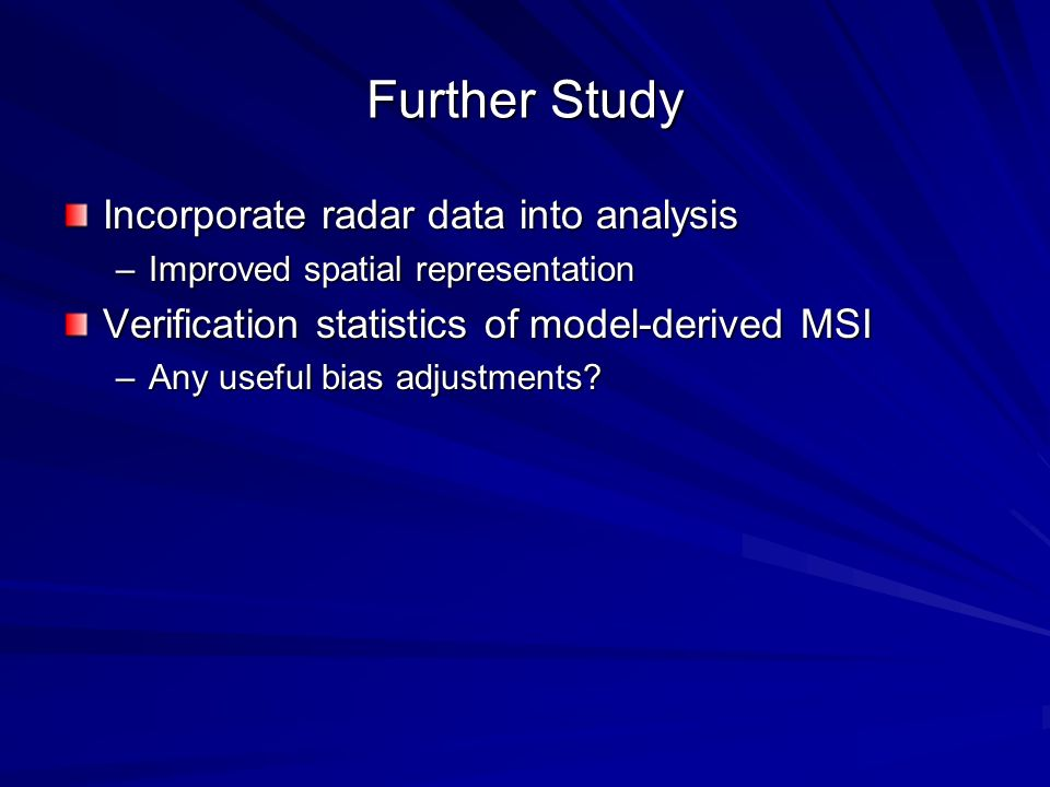 Further Study Incorporate radar data into analysis –Improved spatial representation Verification statistics of model-derived MSI –Any useful bias adjustments