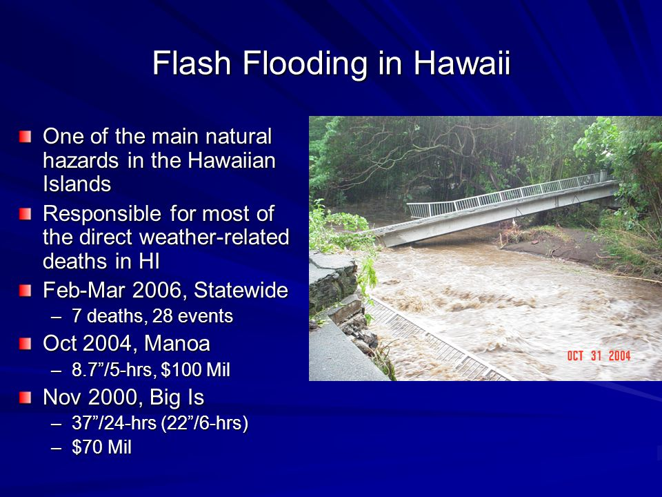 Flash Flooding in Hawaii One of the main natural hazards in the Hawaiian Islands Responsible for most of the direct weather-related deaths in HI Feb-M