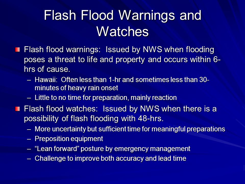 Flash Flood Warnings and Watches Flash flood warnings: Issued by NWS when flooding poses a threat to life and property and occurs within 6- hrs of cau