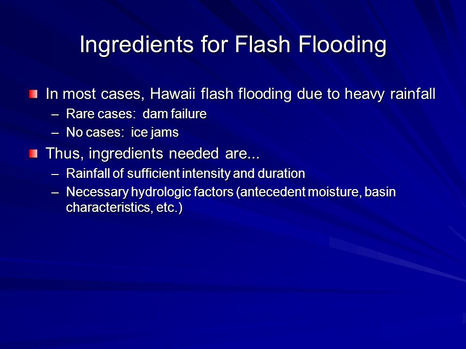 Ingredients for Flash Flooding In most cases, Hawaii flash flooding due to heavy rainfall –Rare cases: dam failure –No cases: ice jams Thus, ingredien