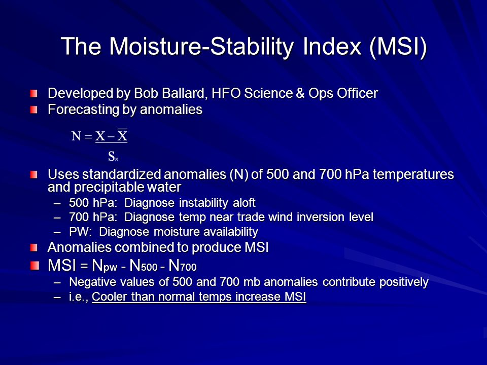 The Moisture-Stability Index (MSI) Developed by Bob Ballard, HFO Science & Ops Officer Forecasting by anomalies Uses standardized anomalies (N) of 500 and 700 hPa temperatures and precipitable water –500 hPa: Diagnose instability aloft –700 hPa: Diagnose temp near trade wind inversion level –PW: Diagnose moisture availability Anomalies combined to produce MSI MSI = N pw - N N 700 –Negative values of 500 and 700 mb anomalies contribute positively –i.e., Cooler than normal temps increase MSI