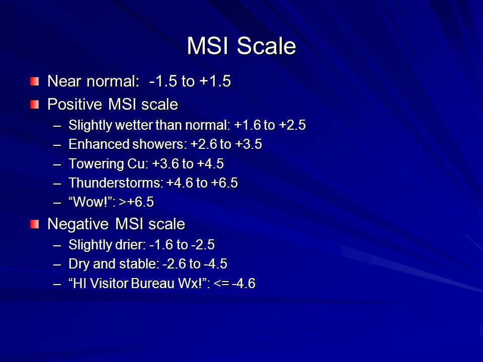 MSI Scale Near normal: -1.5 to +1.5 Positive MSI scale –Slightly wetter than normal: +1.6 to +2.5 –Enhanced showers: +2.6 to +3.5 –Towering Cu: +3.6 to +4.5 –Thunderstorms: +4.6 to +6.5 –Wow!: >+6.5 Negative MSI scale –Slightly drier: -1.6 to -2.5 –Dry and stable: -2.6 to -4.5 –HI Visitor Bureau Wx!: <= -4.6