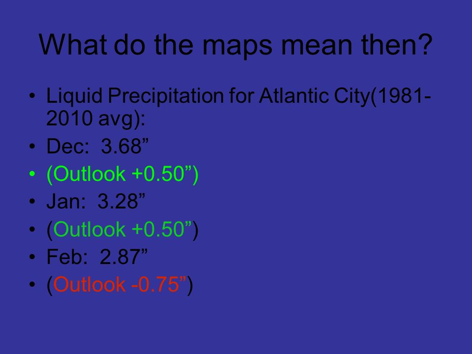 What do the maps mean then? Liquid Precipitation for Atlantic City(1981- 2010 avg): Dec: 3.68 (Outlook +0.50) Jan: 3.28 (Outlook +0.50) Feb: 2.87 (Out