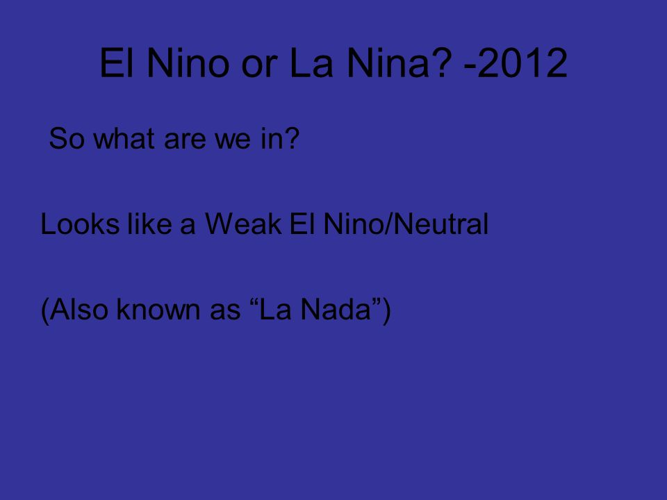 El Nino or La Nina? -2012 So what are we in? Looks like a Weak El Nino/Neutral (Also known as La Nada)