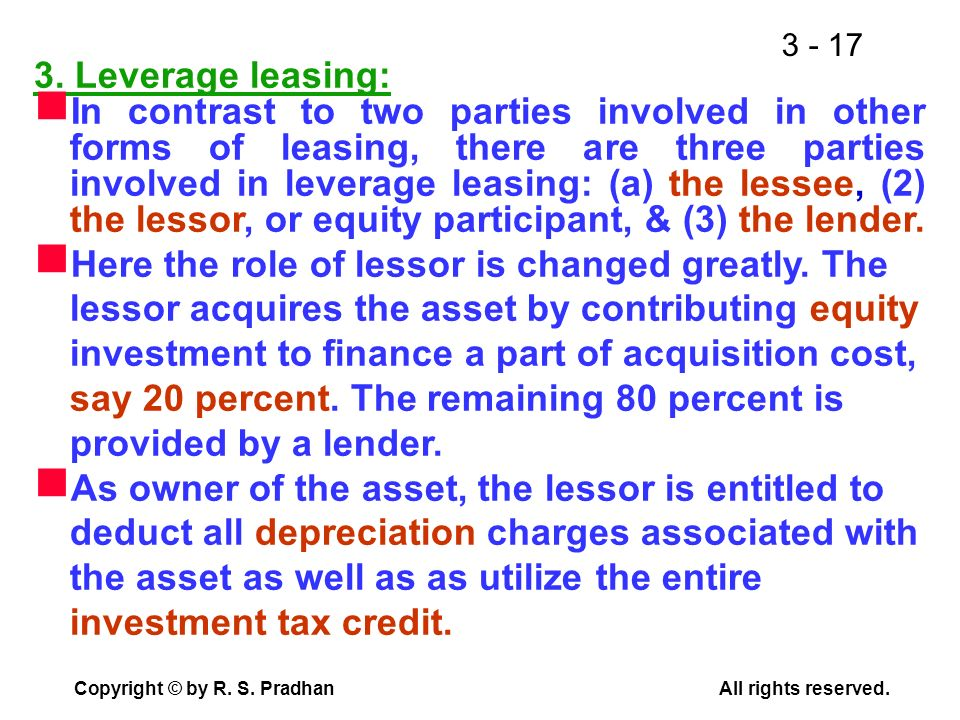 3 - 17 Copyright © by R. S. PradhanAll rights reserved. 3. Leverage leasing: In contrast to two parties involved in other forms of leasing, there are
