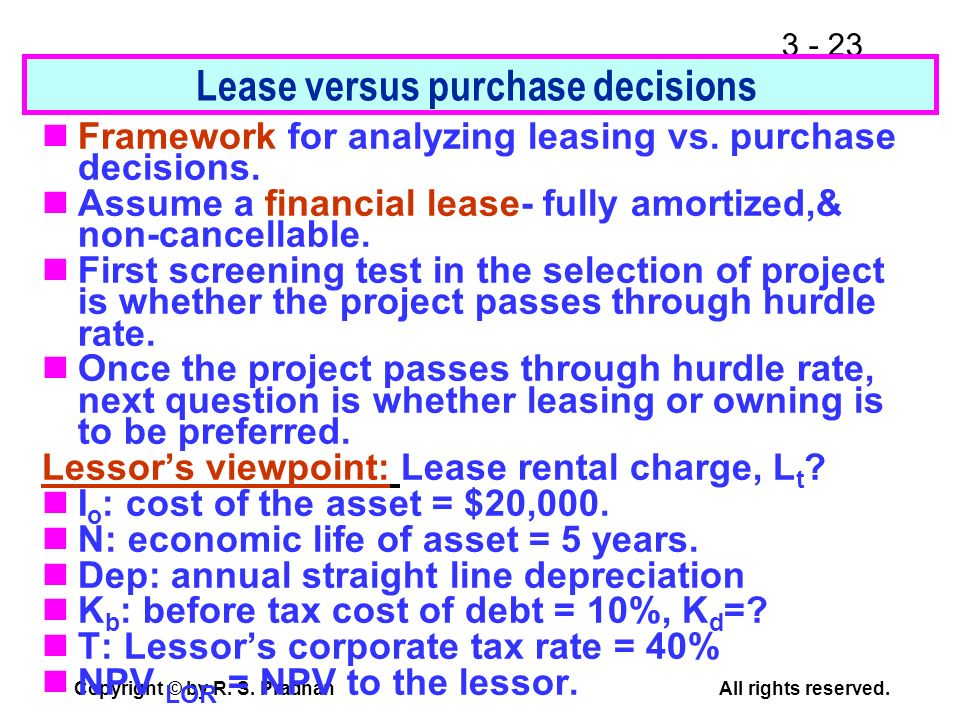 3 - 23 Copyright © by R. S. PradhanAll rights reserved. Lease versus purchase decisions Framework for analyzing leasing vs. purchase decisions. Assume