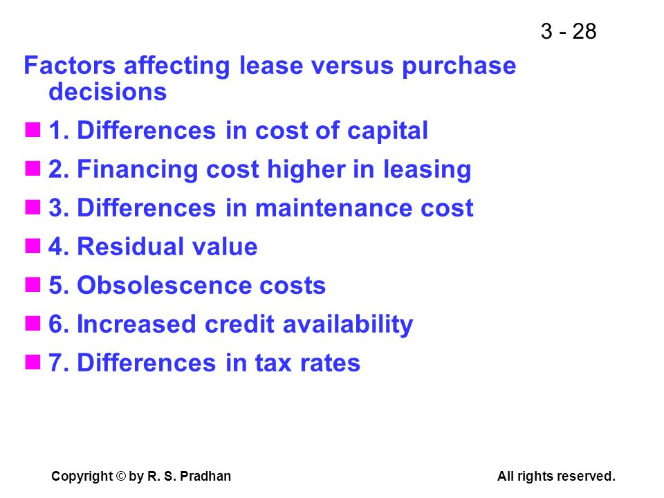 3 - 28 Copyright © by R. S. PradhanAll rights reserved. Factors affecting lease versus purchase decisions 1. Differences in cost of capital 2. Financi