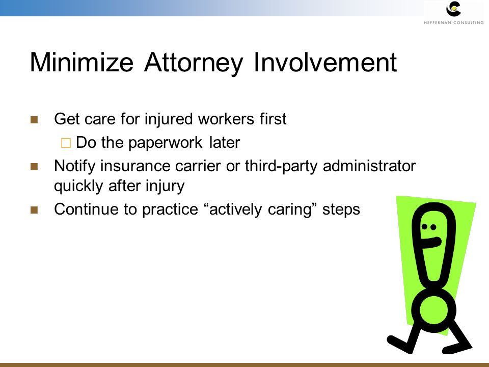 Minimize Attorney Involvement Get care for injured workers first Do the paperwork later Notify insurance carrier or third-party administrator quickly after injury Continue to practice actively caring steps