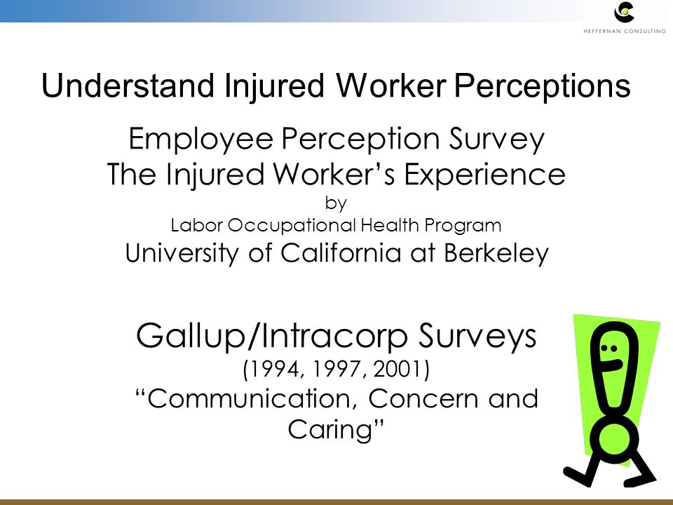 Understand Injured Worker Perceptions Employee Perception Survey The Injured Workers Experience by Labor Occupational Health Program University of California at Berkeley Gallup/Intracorp Surveys (1994, 1997, 2001) Communication, Concern and Caring