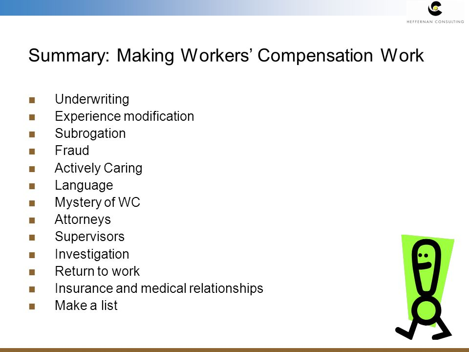Summary: Making Workers Compensation Work Underwriting Experience modification Subrogation Fraud Actively Caring Language Mystery of WC Attorneys Supervisors Investigation Return to work Insurance and medical relationships Make a list