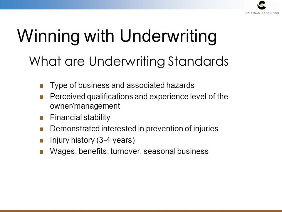 Type of business and associated hazards Perceived qualifications and experience level of the owner/management Financial stability Demonstrated interested in prevention of injuries Injury history (3-4 years) Wages, benefits, turnover, seasonal business What are Underwriting Standards Winning with Underwriting