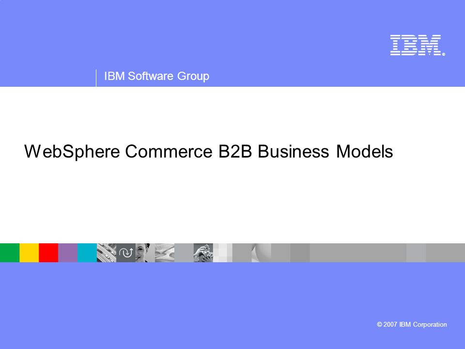 ® IBM Software Group © 2007 IBM Corporation WebSphere Commerce B2B Business Models