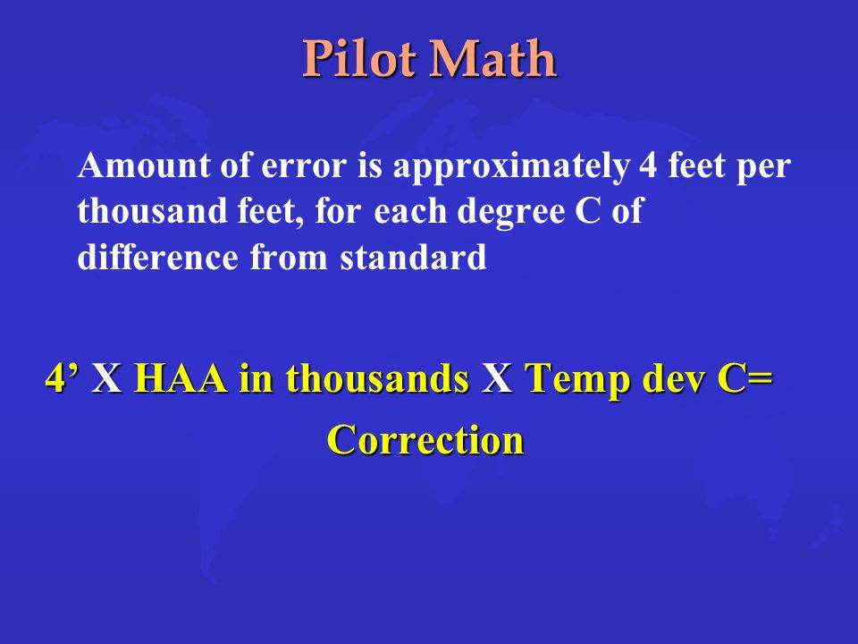 Pilot Math Amount of error is approximately 4 feet per thousand feet, for each degree C of difference from standard 4 X HAA in thousands X Temp dev C= Correction