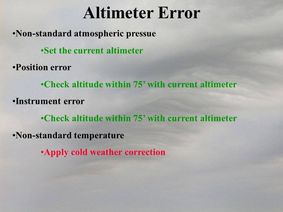 Altimeter Error Non-standard atmospheric pressue Set the current altimeter Position error Check altitude within 75 with current altimeter Instrument error Check altitude within 75 with current altimeter Non-standard temperature Apply cold weather correction