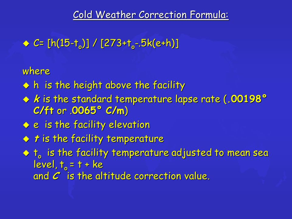 Cold Weather Correction Formula: u C= [h(15-t o )] / [273+t o -.5k(e+h)] where u h is the height above the facility u k is the standard temperature lapse rate (.00198° C/ft or.0065° C/m) u e is the facility elevation u t is the facility temperature u t o is the facility temperature adjusted to mean sea level, t o = t + ke and C is the altitude correction value.