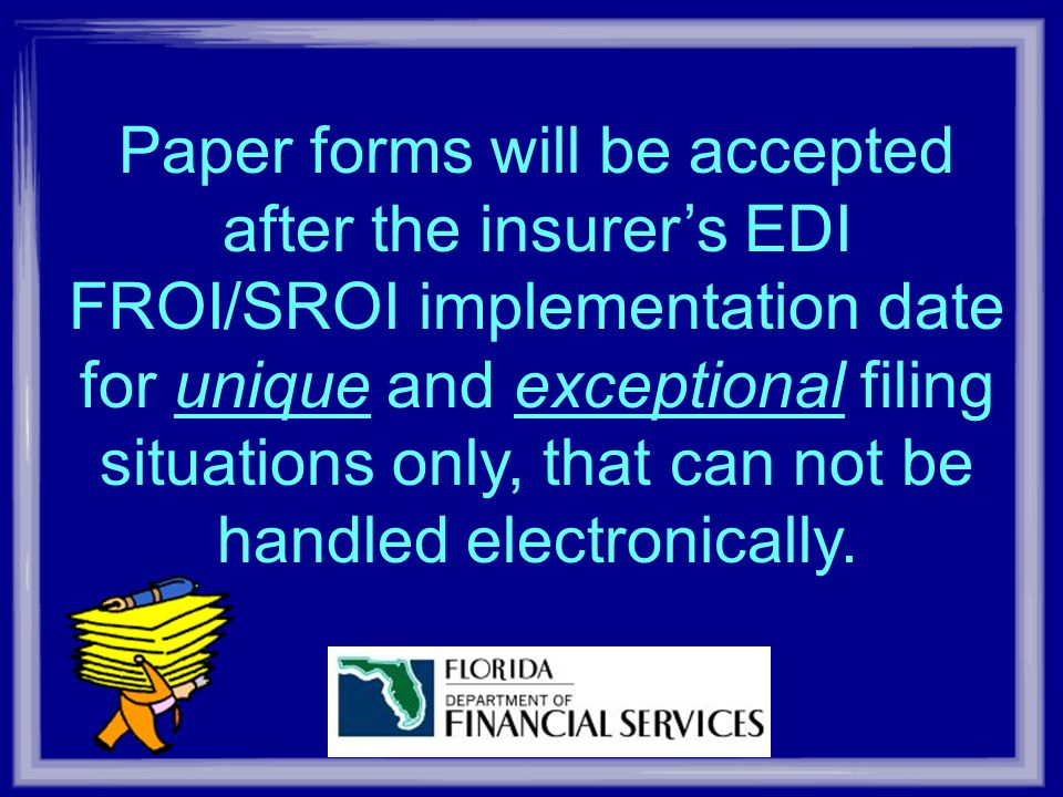 Paper forms will be accepted after the insurers EDI FROI/SROI implementation date for unique and exceptional filing situations only, that can not be handled electronically.