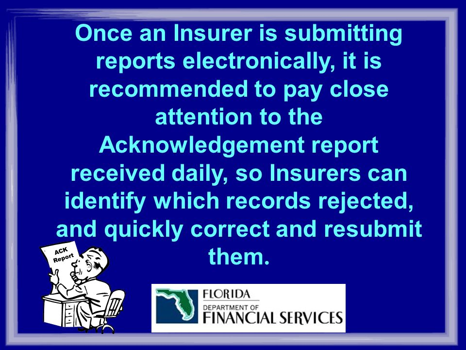 Once an Insurer is submitting reports electronically, it is recommended to pay close attention to the Acknowledgement report received daily, so Insurers can identify which records rejected, and quickly correct and resubmit them.