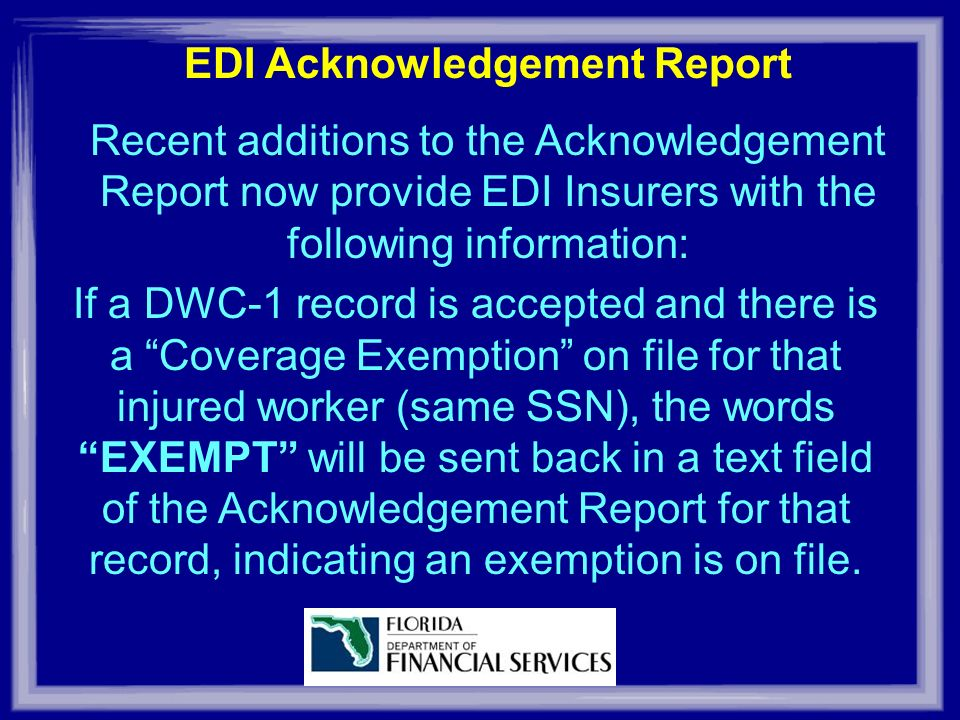 EDI Acknowledgement Report Recent additions to the Acknowledgement Report now provide EDI Insurers with the following information: If a DWC-1 record is accepted and there is a Coverage Exemption on file for that injured worker (same SSN), the words EXEMPT will be sent back in a text field of the Acknowledgement Report for that record, indicating an exemption is on file.