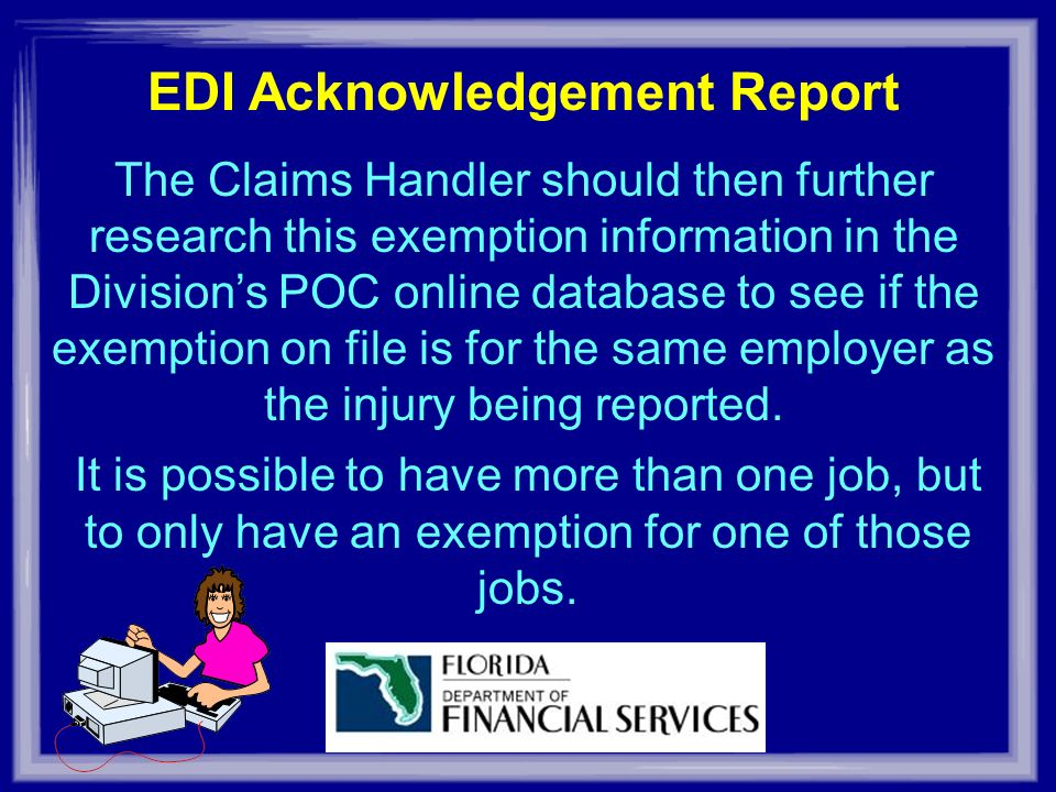 EDI Acknowledgement Report The Claims Handler should then further research this exemption information in the Divisions POC online database to see if the exemption on file is for the same employer as the injury being reported.