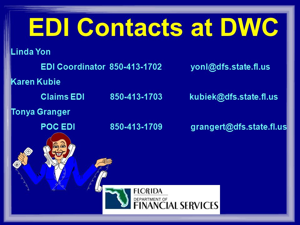 EDI Contacts at DWC Linda Yon EDI Coordinator 850-413-1702yonl@dfs.state.fl.us Karen Kubie Claims EDI 850-413-1703 kubiek@dfs.state.fl.us Tonya Granger POC EDI 850-413-1709grangert@dfs.state.fl.us