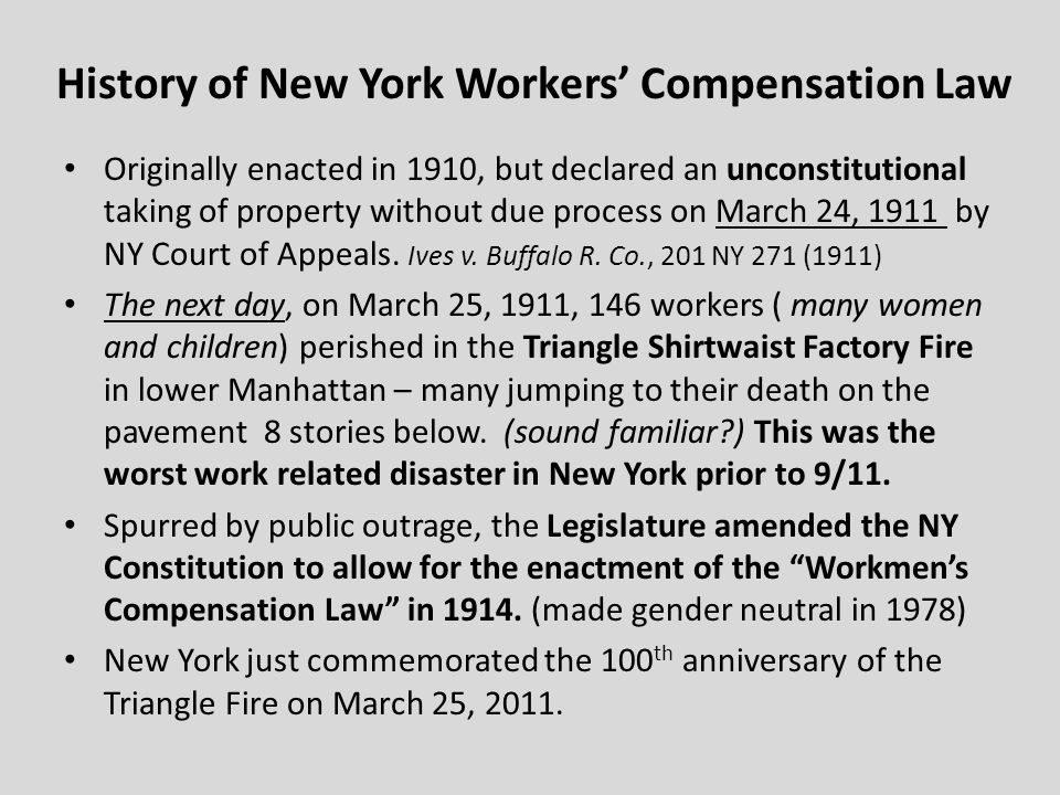 History of New York Workers Compensation Law Originally enacted in 1910, but declared an unconstitutional taking of property without due process on March 24, 1911 by NY Court of Appeals.