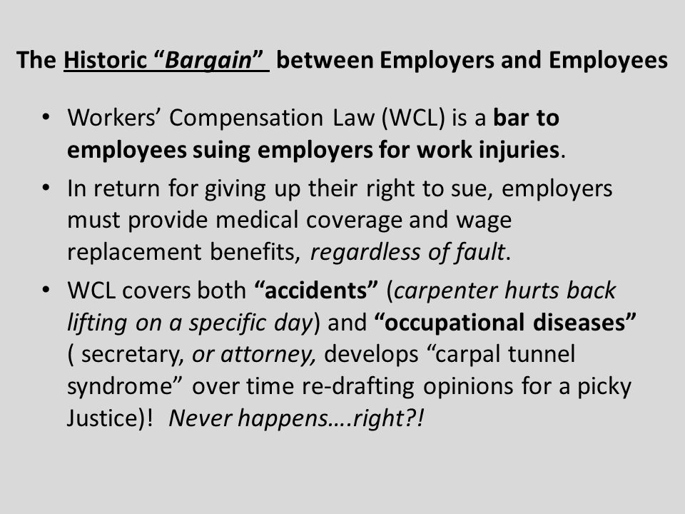 The Historic Bargain between Employers and Employees Workers Compensation Law (WCL) is a bar to employees suing employers for work injuries.