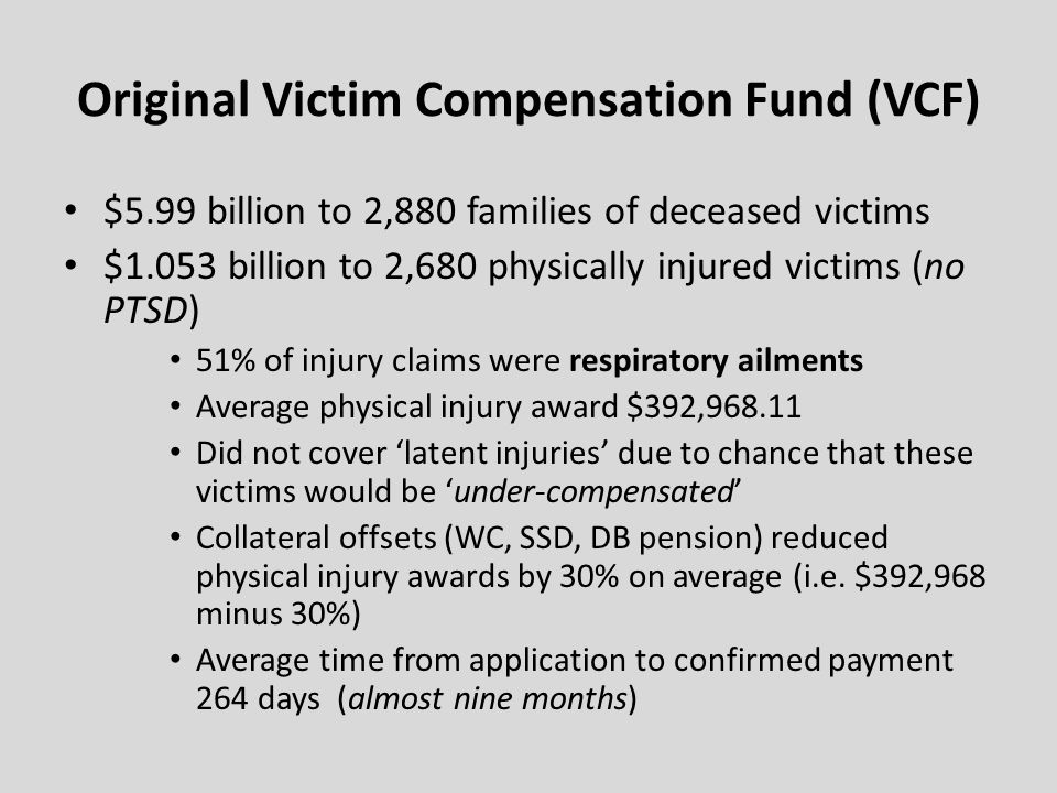 Original Victim Compensation Fund (VCF) $5.99 billion to 2,880 families of deceased victims $1.053 billion to 2,680 physically injured victims (no PTSD) 51% of injury claims were respiratory ailments Average physical injury award $392,968.11 Did not cover latent injuries due to chance that these victims would be under-compensated Collateral offsets (WC, SSD, DB pension) reduced physical injury awards by 30% on average (i.e.