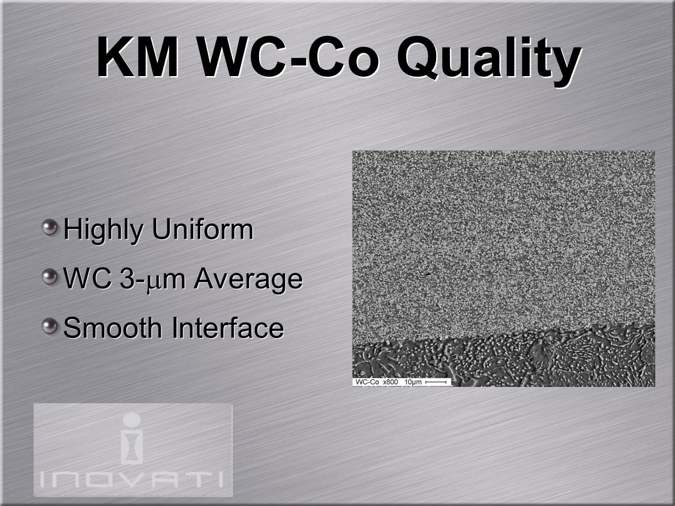 KM WC-Co Quality Highly Uniform WC 3- m Average Smooth Interface Highly Uniform WC 3- m Average Smooth Interface