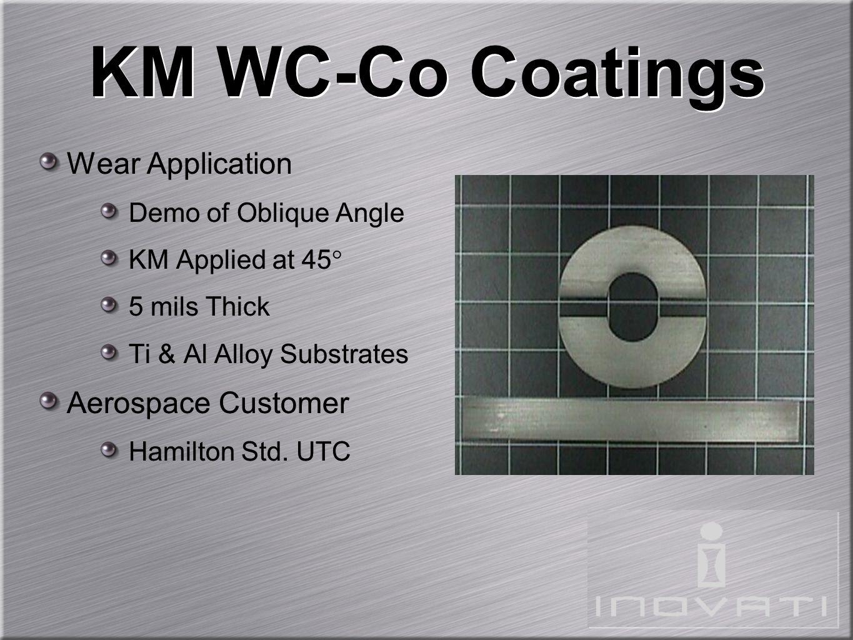 KM WC-Co Coatings Wear Application Demo of Oblique Angle KM Applied at 45 5 mils Thick Ti & Al Alloy Substrates Aerospace Customer Hamilton Std. UTC W