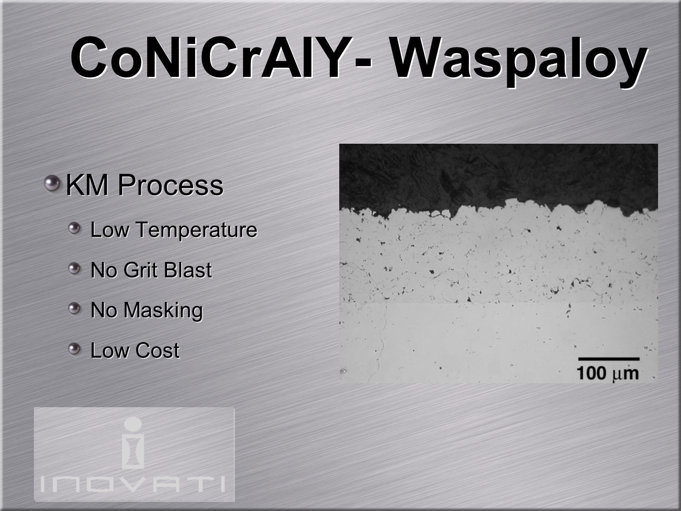 CoNiCrAlY- Waspaloy KM Process Low Temperature No Grit Blast No Masking Low Cost KM Process Low Temperature No Grit Blast No Masking Low Cost