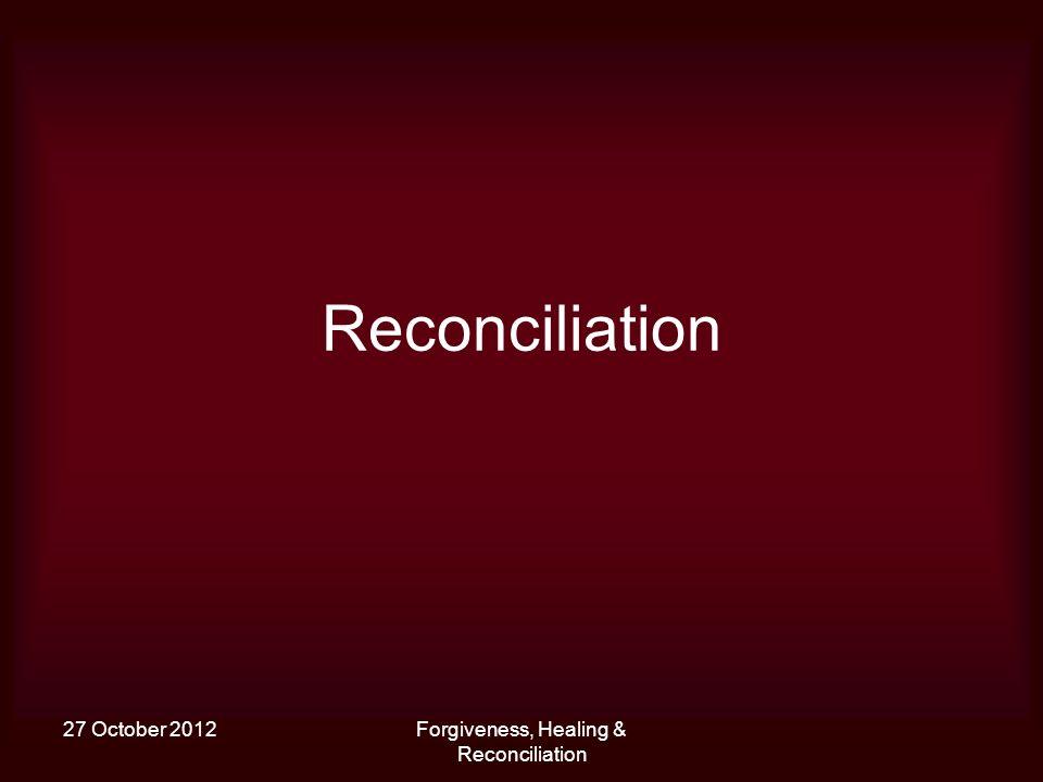 27 October 2012Forgiveness, Healing & Reconciliation Reconciliation
