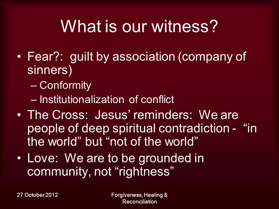 27 October 2012Forgiveness, Healing & Reconciliation What is our witness? Fear?: guilt by association (company of sinners) –Conformity –Institutionali