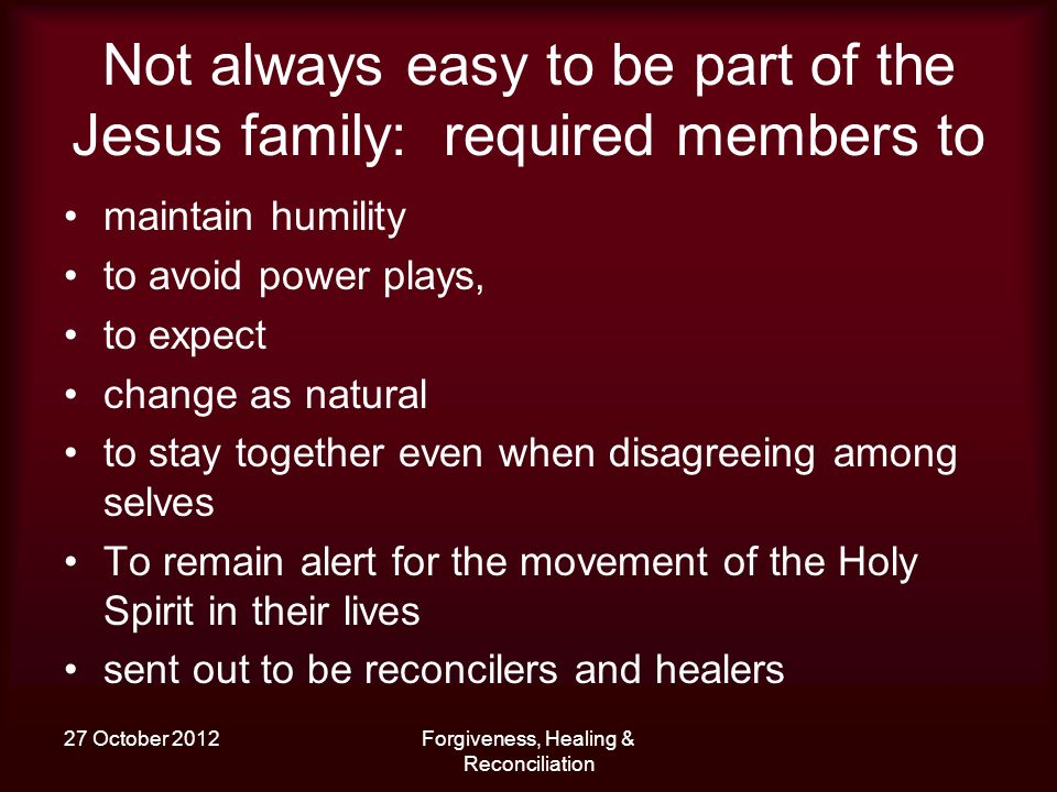 27 October 2012Forgiveness, Healing & Reconciliation Not always easy to be part of the Jesus family: required members to maintain humility to avoid po