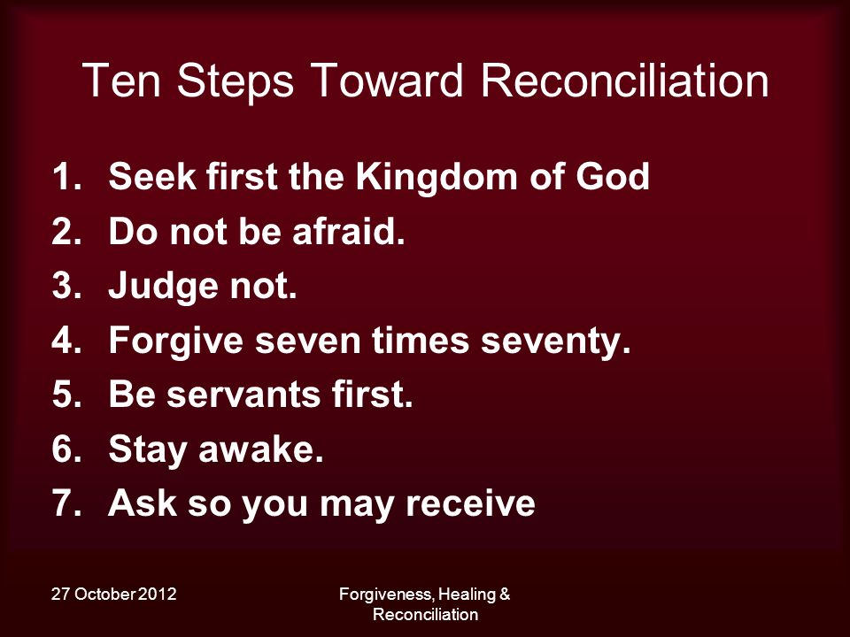 27 October 2012Forgiveness, Healing & Reconciliation Ten Steps Toward Reconciliation 1.Seek first the Kingdom of God 2.Do not be afraid. 3.Judge not.