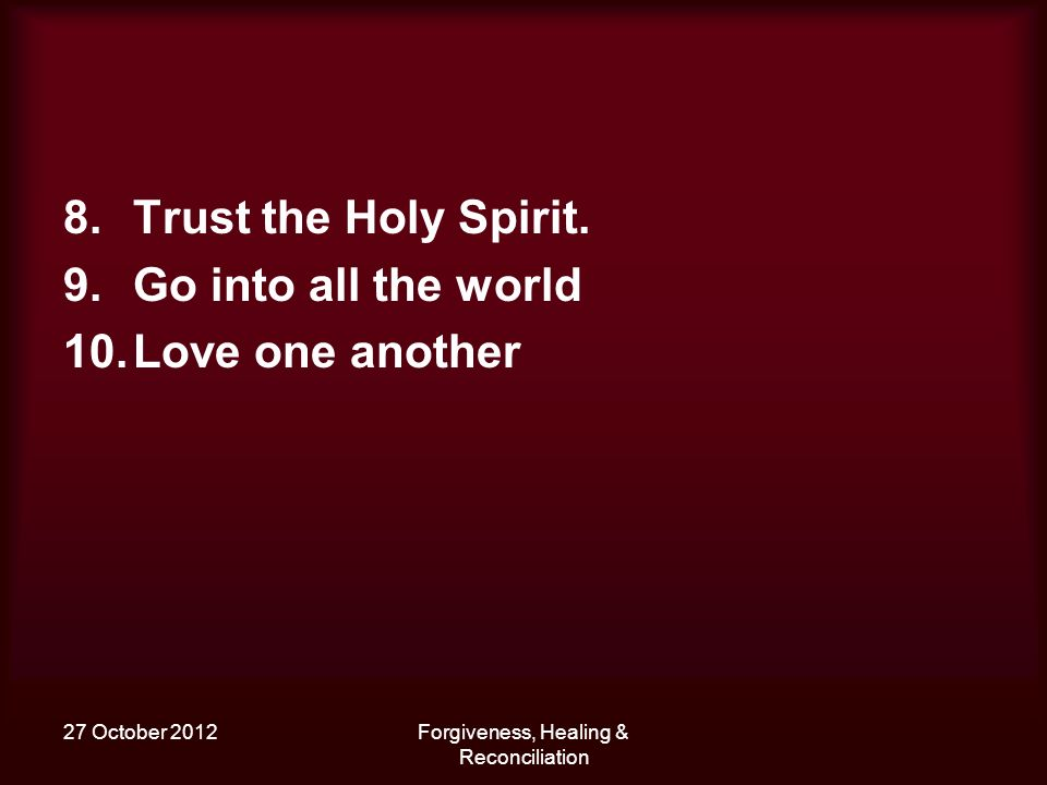 27 October 2012Forgiveness, Healing & Reconciliation 8.Trust the Holy Spirit.