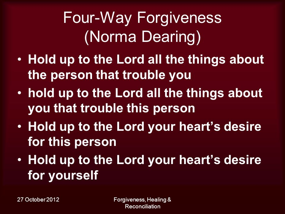 27 October 2012Forgiveness, Healing & Reconciliation Four-Way Forgiveness (Norma Dearing) Hold up to the Lord all the things about the person that tro