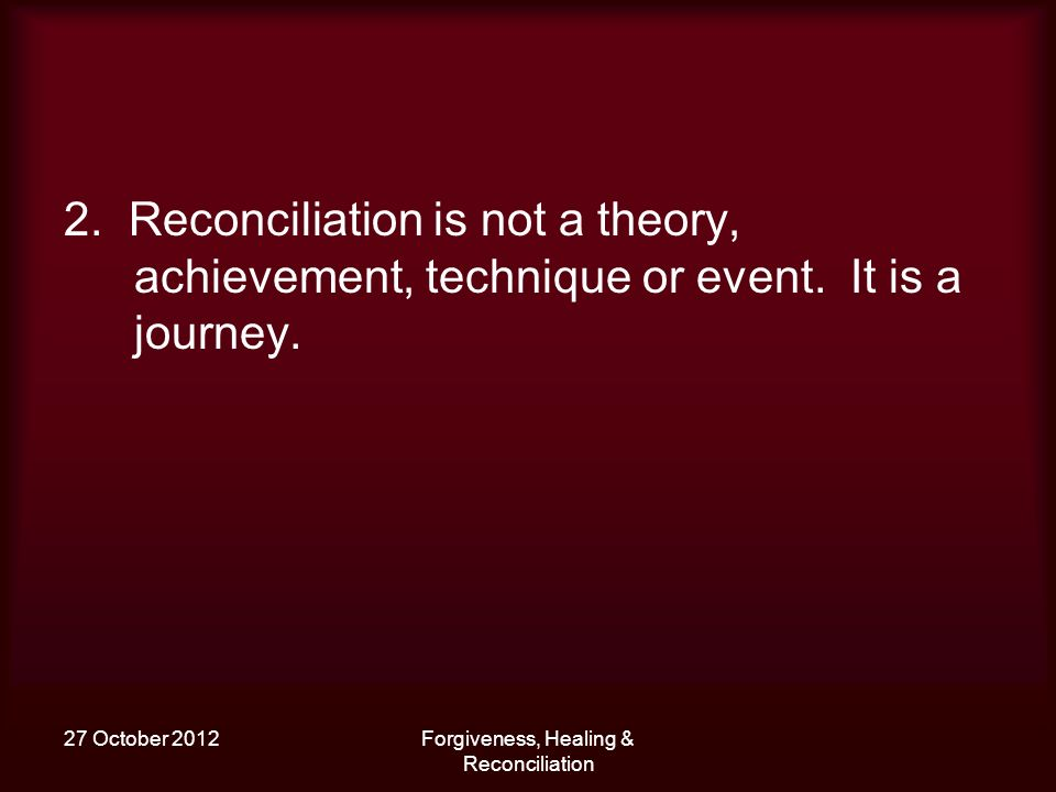 27 October 2012Forgiveness, Healing & Reconciliation 2. Reconciliation is not a theory, achievement, technique or event. It is a journey.