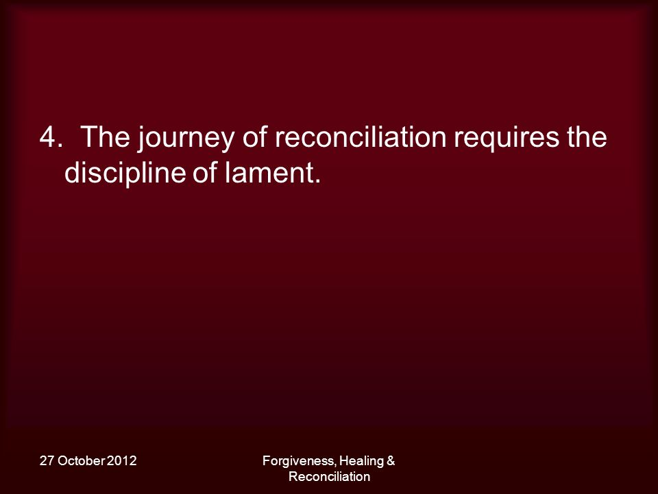 27 October 2012Forgiveness, Healing & Reconciliation 4. The journey of reconciliation requires the discipline of lament.