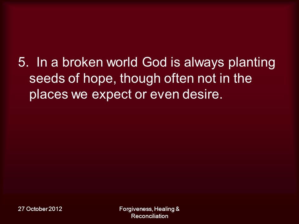 27 October 2012Forgiveness, Healing & Reconciliation 5. In a broken world God is always planting seeds of hope, though often not in the places we expe