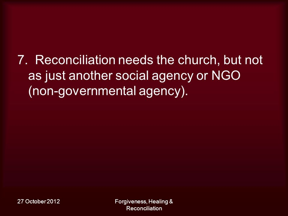 27 October 2012Forgiveness, Healing & Reconciliation 7. Reconciliation needs the church, but not as just another social agency or NGO (non-governmenta