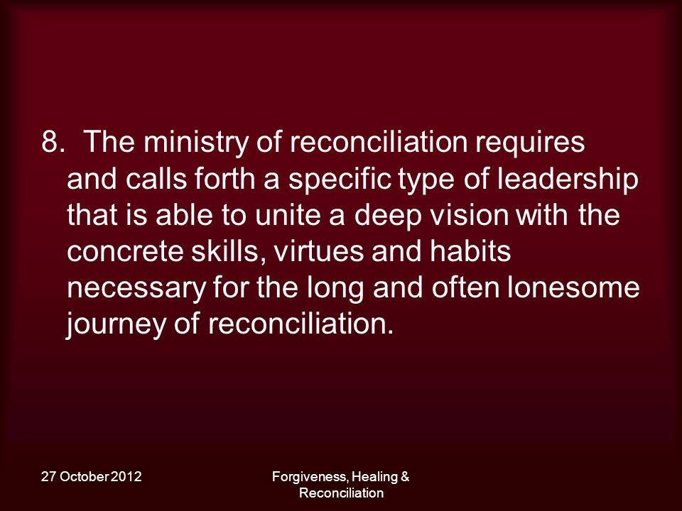 27 October 2012Forgiveness, Healing & Reconciliation 8. The ministry of reconciliation requires and calls forth a specific type of leadership that is